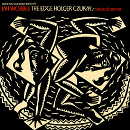 JAH WOBBLE; HOLGER CZUKAY & THE EDGE-  snakecharmer